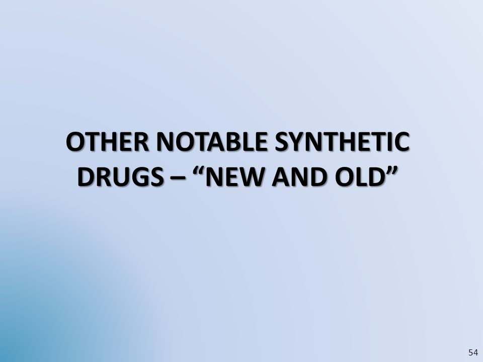 "OTHER NOTABLE SYNTHETIC DRUGS – ""NEW AND OLD"" 54"