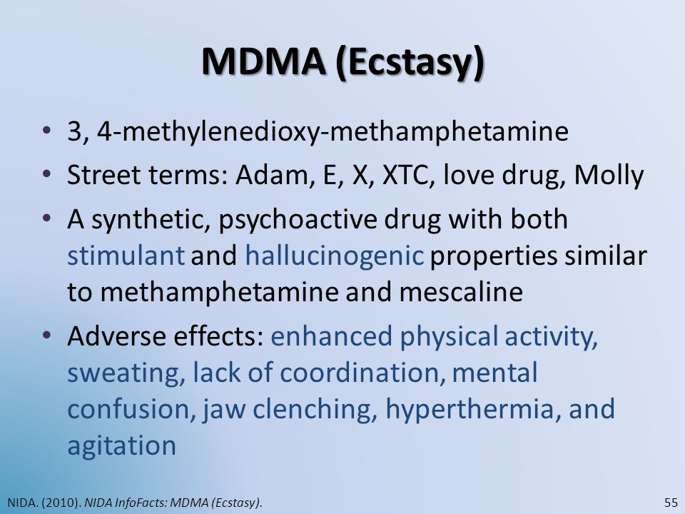 MDMA (Ecstasy) 3, 4-methylenedioxy-methamphetamine Street terms: Adam, E, X, XTC, love drug, Molly A synthetic, psychoactive drug with both stimulant