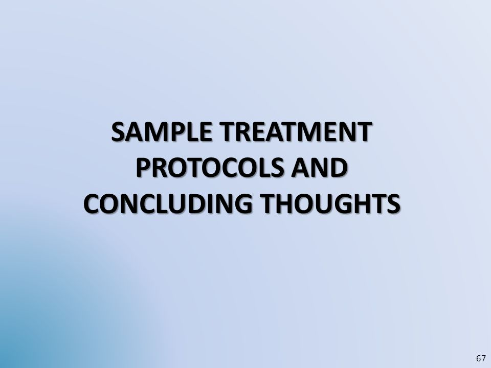 SAMPLE TREATMENT PROTOCOLS AND CONCLUDING THOUGHTS 67