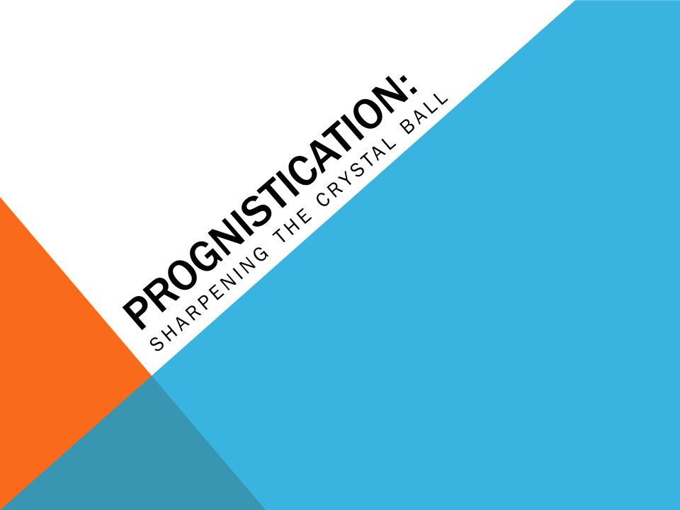PROGNISTICATION: SHARPENING THE CRYSTAL BALL