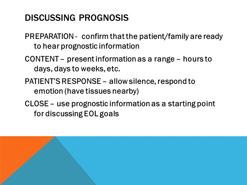 DISCUSSING PROGNOSIS PREPARATION - confirm that the patient/family are ready to hear prognostic information CONTENT – present information as a range – hours to days, days to weeks, etc.