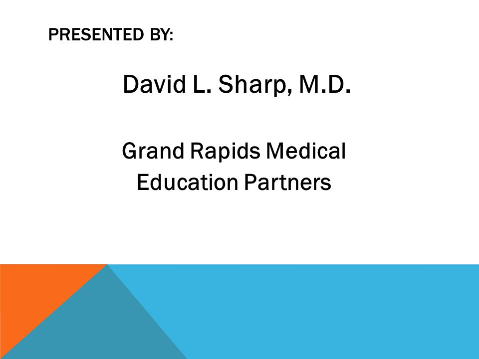 PRESENTED BY: David L. Sharp, M.D. Grand Rapids Medical Education Partners