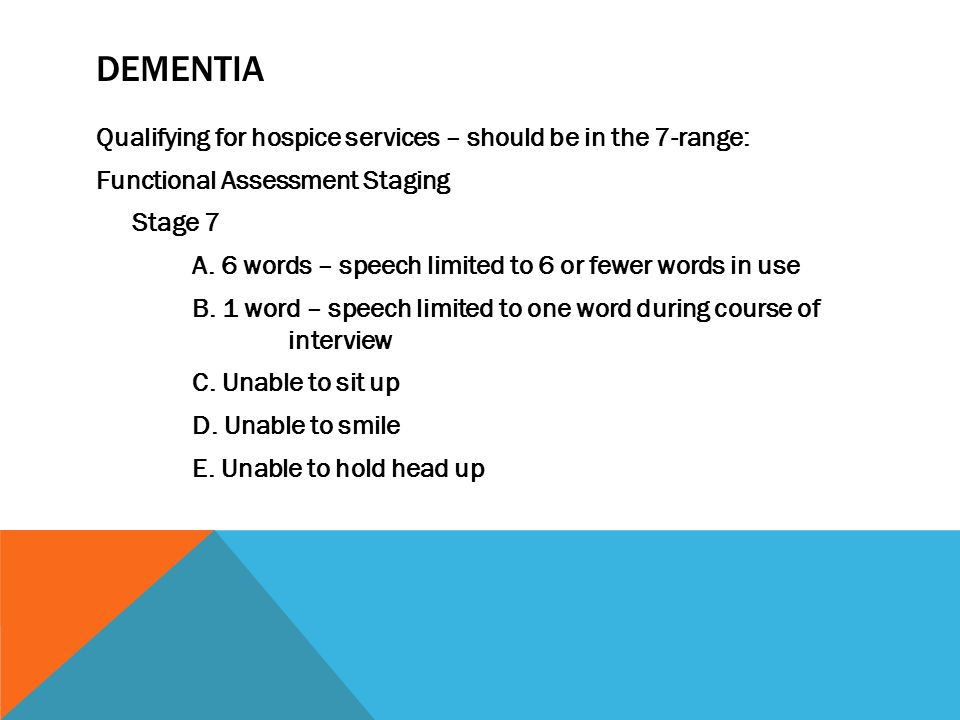 DEMENTIA Qualifying for hospice services – should be in the 7-range: Functional Assessment Staging Stage 7 A.
