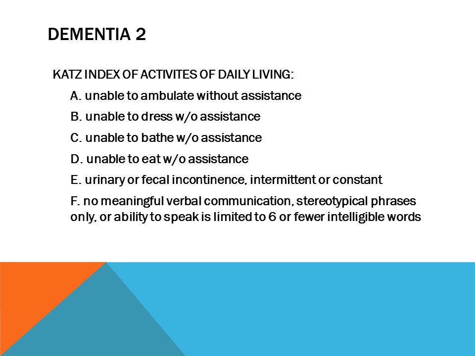 DEMENTIA 2 KATZ INDEX OF ACTIVITES OF DAILY LIVING: A.