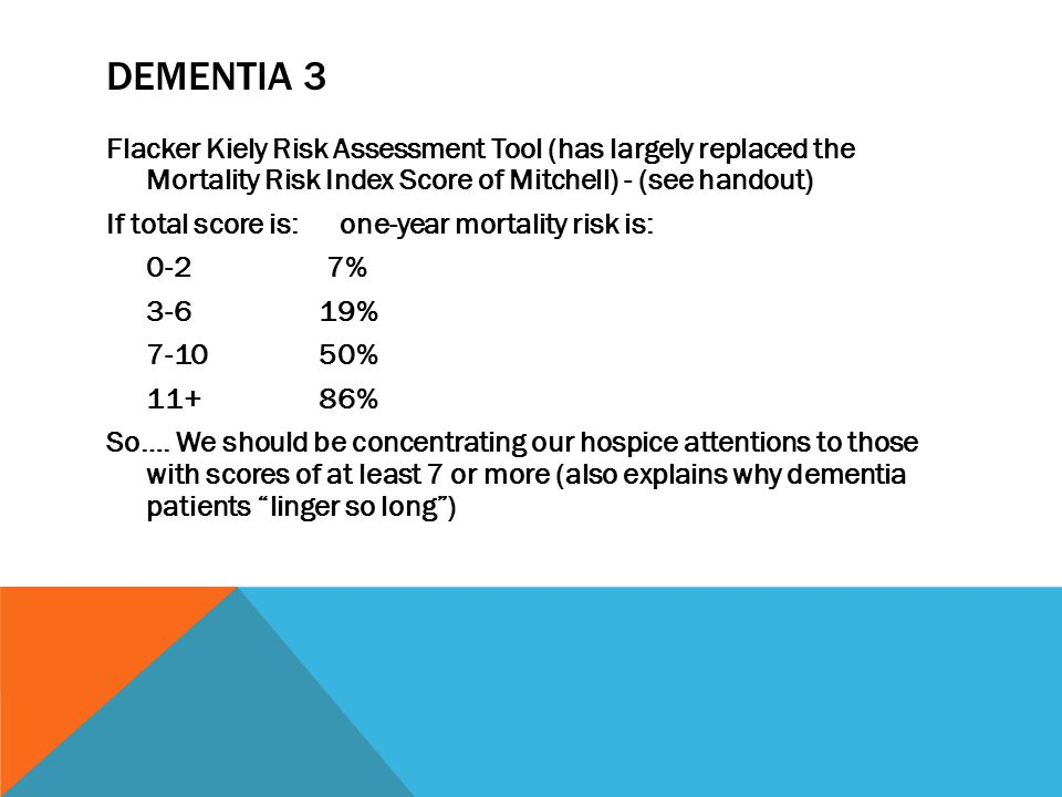 DEMENTIA 3 Flacker Kiely Risk Assessment Tool (has largely replaced the Mortality Risk Index Score of Mitchell) - (see handout) If total score is: one-year mortality risk is: 0-2 7% 3-619% 7-1050% 11+86% So….