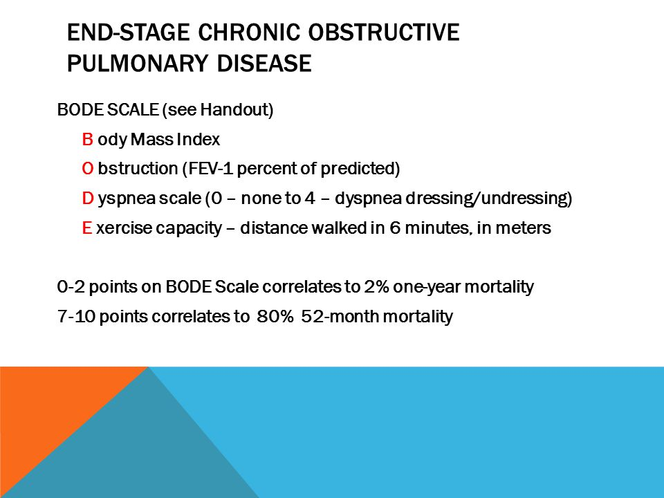 END-STAGE CHRONIC OBSTRUCTIVE PULMONARY DISEASE BODE SCALE (see Handout) B ody Mass Index O bstruction (FEV-1 percent of predicted) D yspnea scale (0 – none to 4 – dyspnea dressing/undressing) E xercise capacity – distance walked in 6 minutes, in meters 0-2 points on BODE Scale correlates to 2% one-year mortality 7-10 points correlates to 80% 52-month mortality