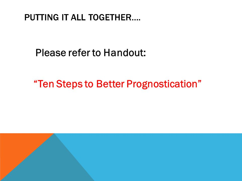 PUTTING IT ALL TOGETHER…. Please refer to Handout: Ten Steps to Better Prognostication