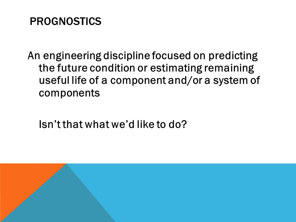 PROGNOSTICS An engineering discipline focused on predicting the future condition or estimating remaining useful life of a component and/or a system of components Isn't that what we'd like to do?