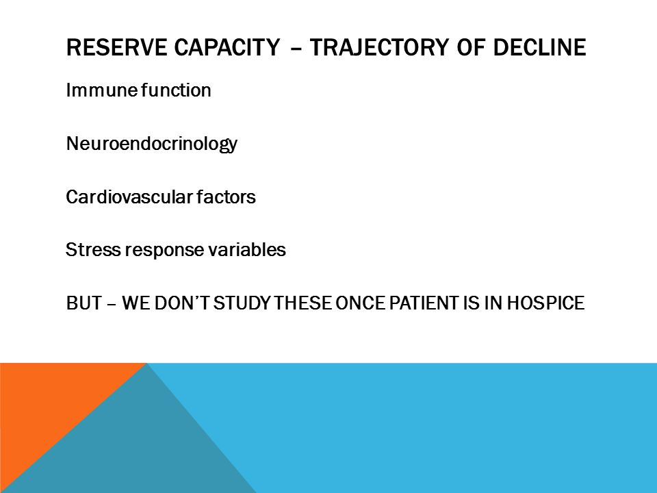 RESERVE CAPACITY – TRAJECTORY OF DECLINE Immune function Neuroendocrinology Cardiovascular factors Stress response variables BUT – WE DON'T STUDY THESE ONCE PATIENT IS IN HOSPICE