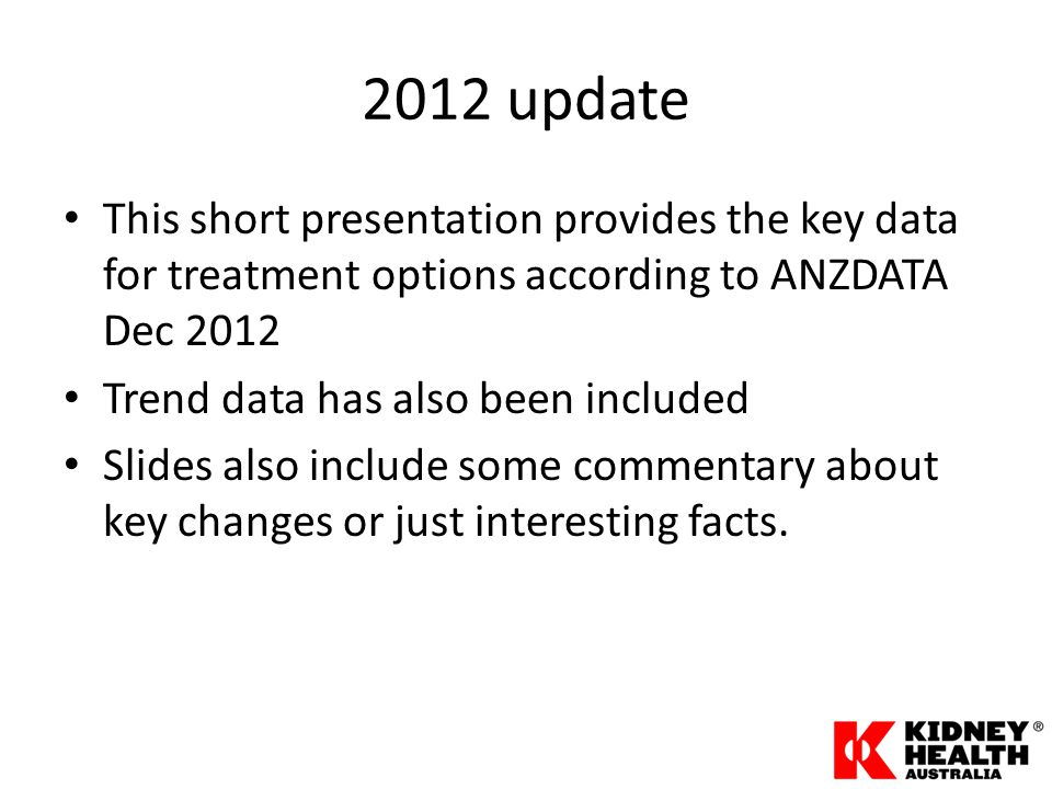 2012 update This short presentation provides the key data for treatment options according to ANZDATA Dec 2012 Trend data has also been included Slides also include some commentary about key changes or just interesting facts.