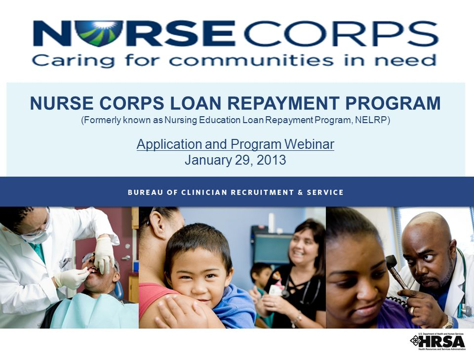NURSE CORPS LOAN REPAYMENT PROGRAM (Formerly known as Nursing Education Loan Repayment Program, NELRP) Application and Program Webinar January 29, 201
