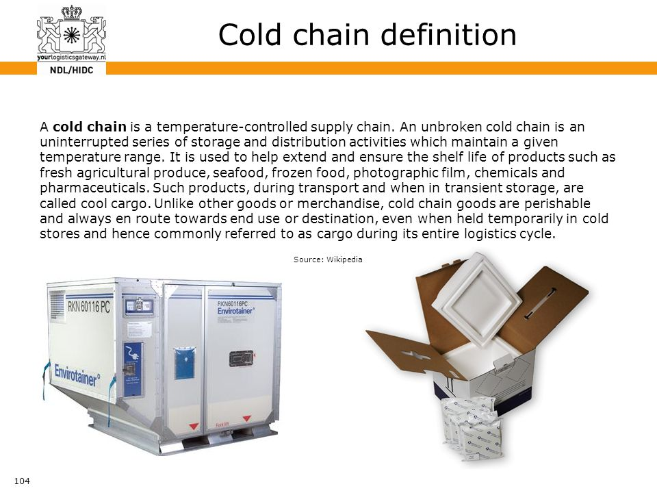 104 Cold chain definition A cold chain is a temperature-controlled supply chain. An unbroken cold chain is an uninterrupted series of storage and dist