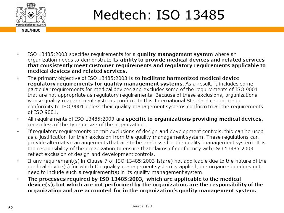 62 Medtech: ISO 13485 ISO 13485:2003 specifies requirements for a quality management system where an organization needs to demonstrate its ability to