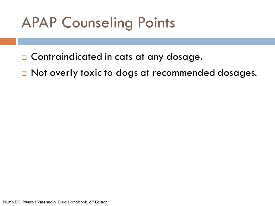 APAP Counseling Points  Contraindicated in cats at any dosage.  Not overly toxic to dogs at recommended dosages. Plumb DC. Plumb's Veterinary Drug H