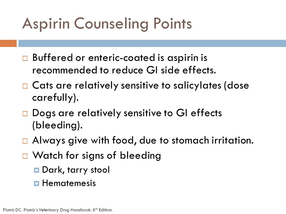 Aspirin Counseling Points  Buffered or enteric-coated is aspirin is recommended to reduce GI side effects.  Cats are relatively sensitive to salicyl