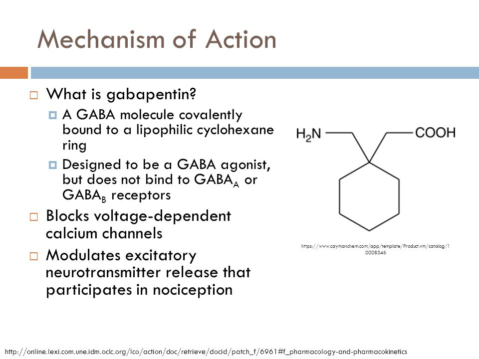 Mechanism of Action  What is gabapentin?  A GABA molecule covalently bound to a lipophilic cyclohexane ring  Designed to be a GABA agonist, but doe