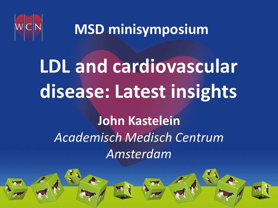 LDL and cardiovascular disease: Latest insights John Kastelein Academisch Medisch Centrum Amsterdam MSD minisymposium