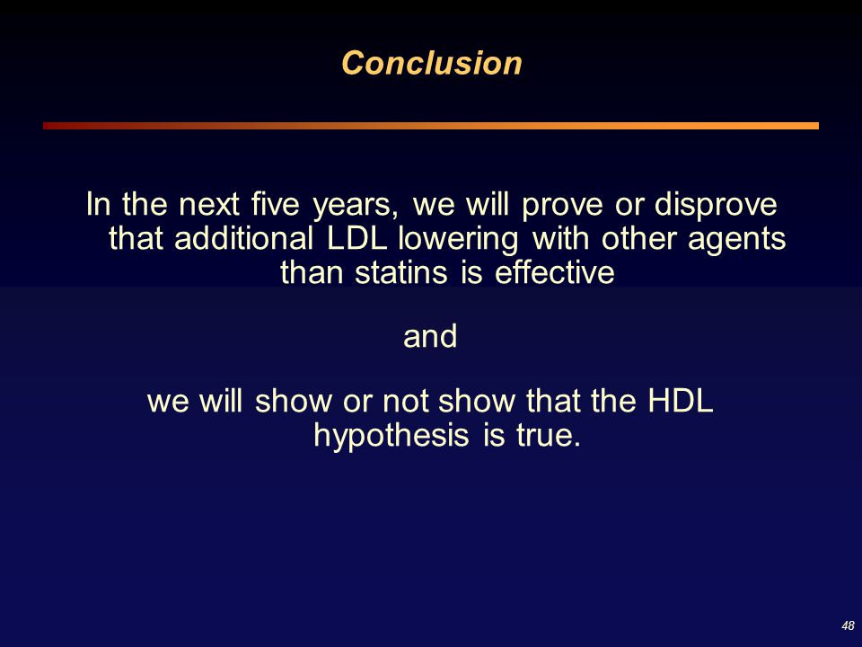 48 Conclusion In the next five years, we will prove or disprove that additional LDL lowering with other agents than statins is effective and we will s
