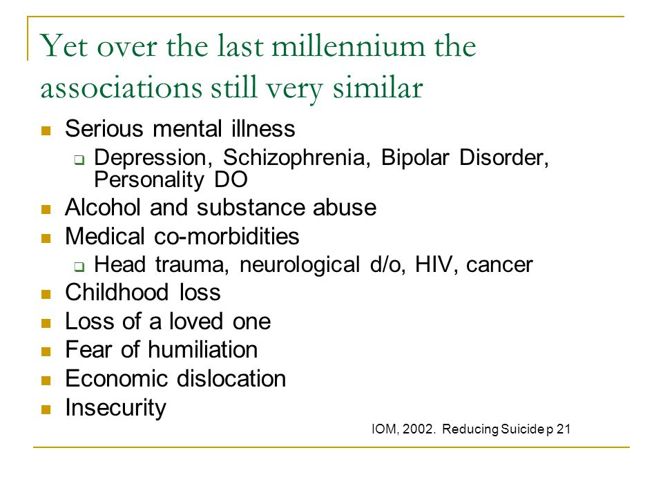 Yet over the last millennium the associations still very similar Serious mental illness  Depression, Schizophrenia, Bipolar Disorder, Personality DO Alcohol and substance abuse Medical co-morbidities  Head trauma, neurological d/o, HIV, cancer Childhood loss Loss of a loved one Fear of humiliation Economic dislocation Insecurity IOM, 2002.