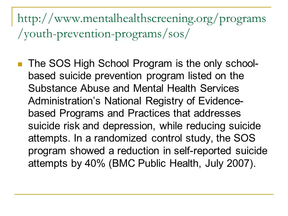 http://www.mentalhealthscreening.org/programs /youth-prevention-programs/sos/ The SOS High School Program is the only school- based suicide prevention program listed on the Substance Abuse and Mental Health Services Administration's National Registry of Evidence- based Programs and Practices that addresses suicide risk and depression, while reducing suicide attempts.