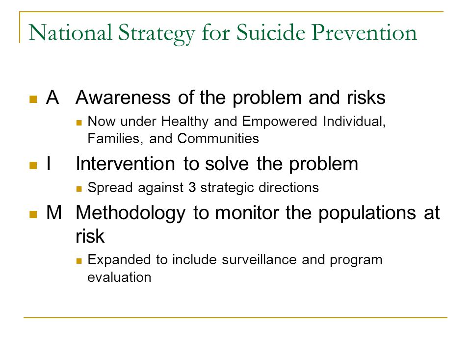 National Strategy for Suicide Prevention AAwareness of the problem and risks Now under Healthy and Empowered Individual, Families, and Communities IIntervention to solve the problem Spread against 3 strategic directions MMethodology to monitor the populations at risk Expanded to include surveillance and program evaluation