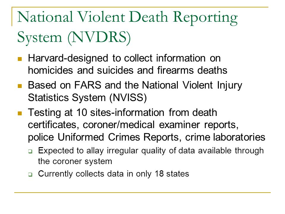National Violent Death Reporting System (NVDRS) Harvard-designed to collect information on homicides and suicides and firearms deaths Based on FARS and the National Violent Injury Statistics System (NVISS) Testing at 10 sites-information from death certificates, coroner/medical examiner reports, police Uniformed Crimes Reports, crime laboratories  Expected to allay irregular quality of data available through the coroner system  Currently collects data in only 18 states