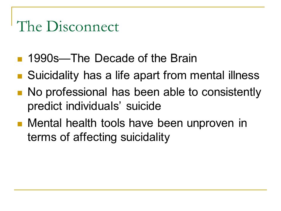 The Disconnect 1990s—The Decade of the Brain Suicidality has a life apart from mental illness No professional has been able to consistently predict individuals' suicide Mental health tools have been unproven in terms of affecting suicidality