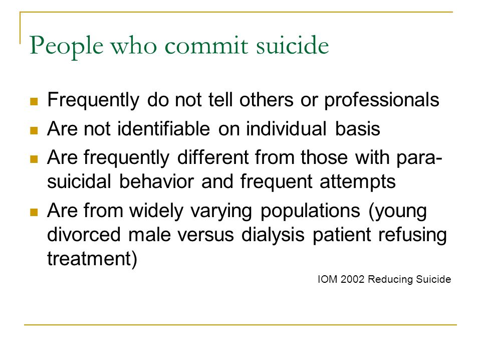 People who commit suicide Frequently do not tell others or professionals Are not identifiable on individual basis Are frequently different from those with para- suicidal behavior and frequent attempts Are from widely varying populations (young divorced male versus dialysis patient refusing treatment) IOM 2002 Reducing Suicide