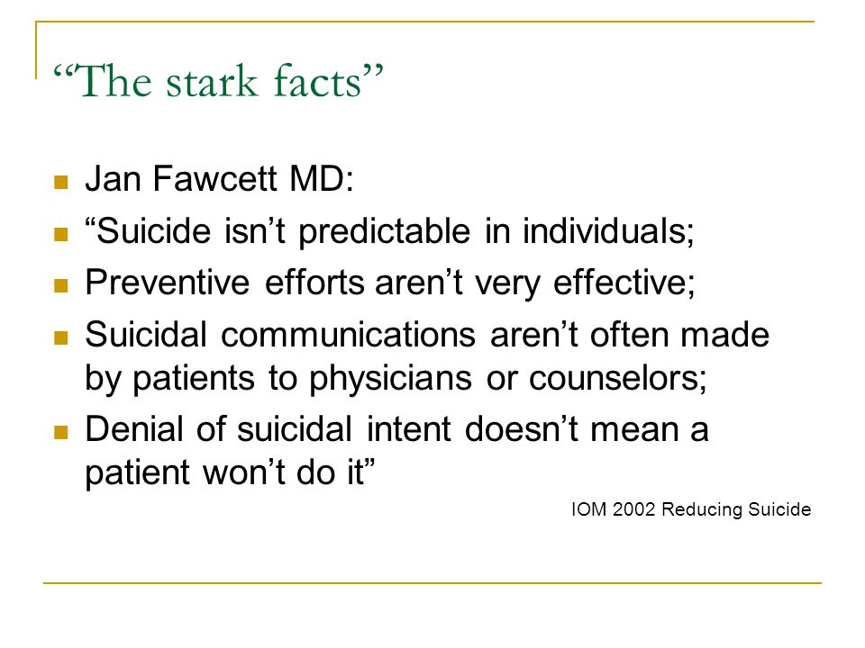 The stark facts Jan Fawcett MD: Suicide isn't predictable in individuals; Preventive efforts aren't very effective; Suicidal communications aren't often made by patients to physicians or counselors; Denial of suicidal intent doesn't mean a patient won't do it IOM 2002 Reducing Suicide
