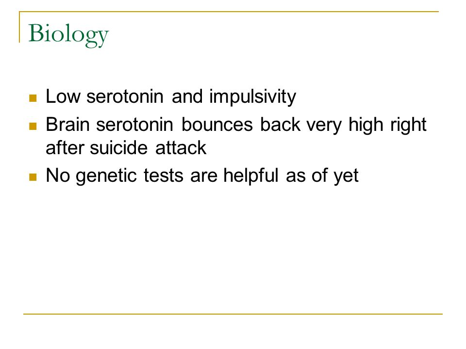 Biology Low serotonin and impulsivity Brain serotonin bounces back very high right after suicide attack No genetic tests are helpful as of yet