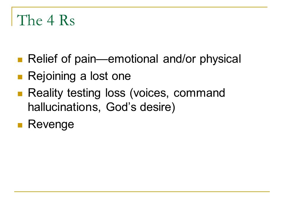 The 4 Rs Relief of pain—emotional and/or physical Rejoining a lost one Reality testing loss (voices, command hallucinations, God's desire) Revenge