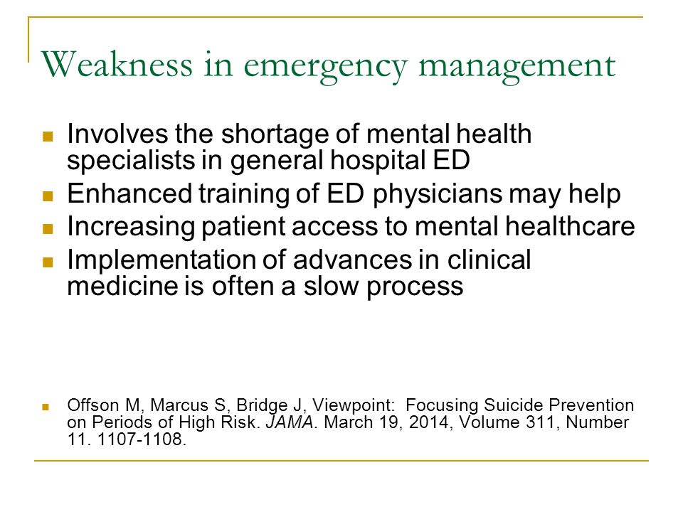 Weakness in emergency management Involves the shortage of mental health specialists in general hospital ED Enhanced training of ED physicians may help Increasing patient access to mental healthcare Implementation of advances in clinical medicine is often a slow process Offson M, Marcus S, Bridge J, Viewpoint: Focusing Suicide Prevention on Periods of High Risk.