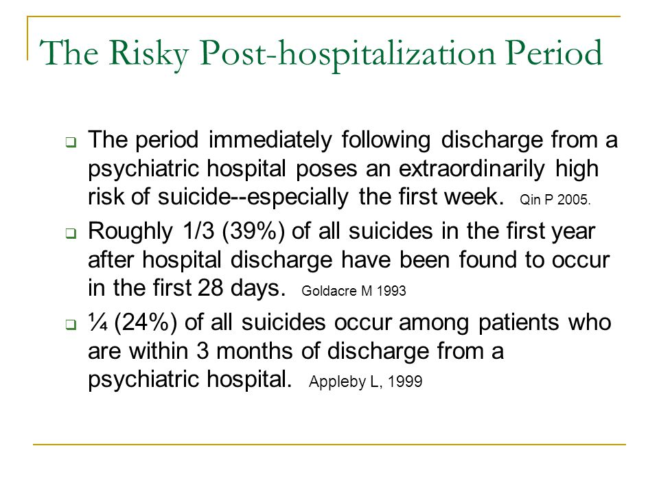 The Risky Post-hospitalization Period  The period immediately following discharge from a psychiatric hospital poses an extraordinarily high risk of suicide--especially the first week.
