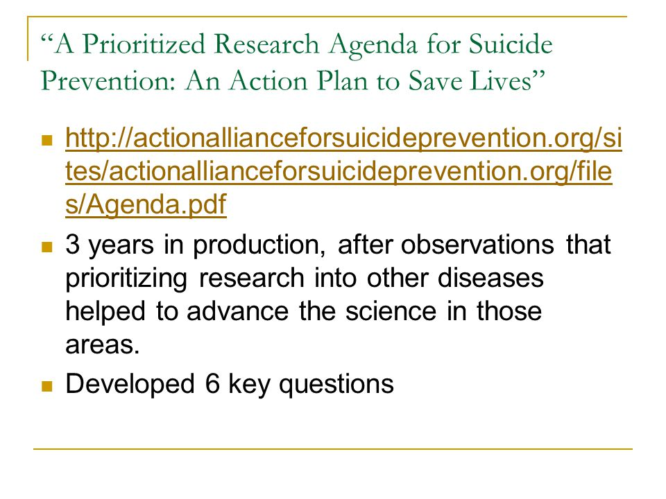 A Prioritized Research Agenda for Suicide Prevention: An Action Plan to Save Lives http://actionallianceforsuicideprevention.org/si tes/actionallianceforsuicideprevention.org/file s/Agenda.pdf http://actionallianceforsuicideprevention.org/si tes/actionallianceforsuicideprevention.org/file s/Agenda.pdf 3 years in production, after observations that prioritizing research into other diseases helped to advance the science in those areas.