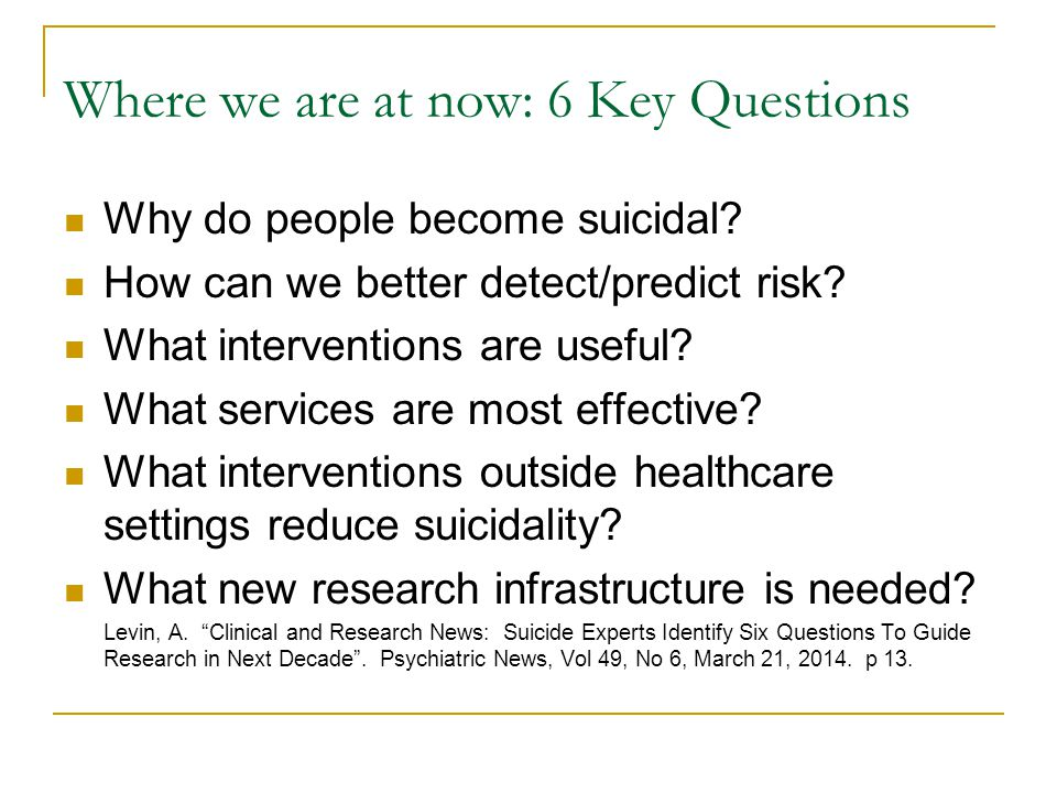 Where we are at now: 6 Key Questions Why do people become suicidal.