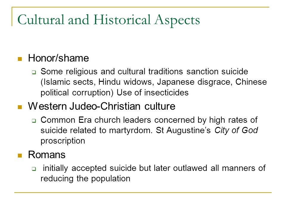 Cultural and Historical Aspects Honor/shame  Some religious and cultural traditions sanction suicide (Islamic sects, Hindu widows, Japanese disgrace, Chinese political corruption) Use of insecticides Western Judeo-Christian culture  Common Era church leaders concerned by high rates of suicide related to martyrdom.