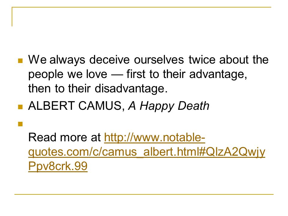 We always deceive ourselves twice about the people we love — first to their advantage, then to their disadvantage.