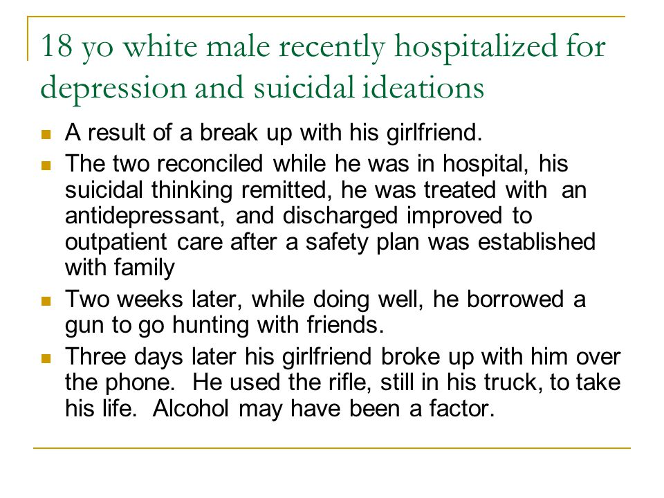 18 yo white male recently hospitalized for depression and suicidal ideations A result of a break up with his girlfriend.