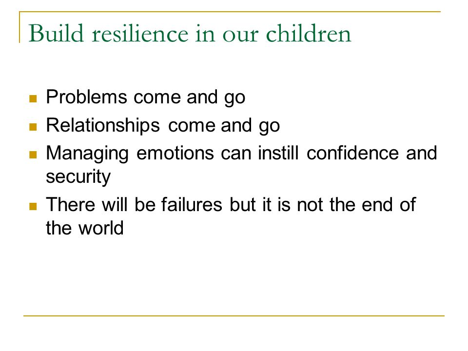 Build resilience in our children Problems come and go Relationships come and go Managing emotions can instill confidence and security There will be failures but it is not the end of the world