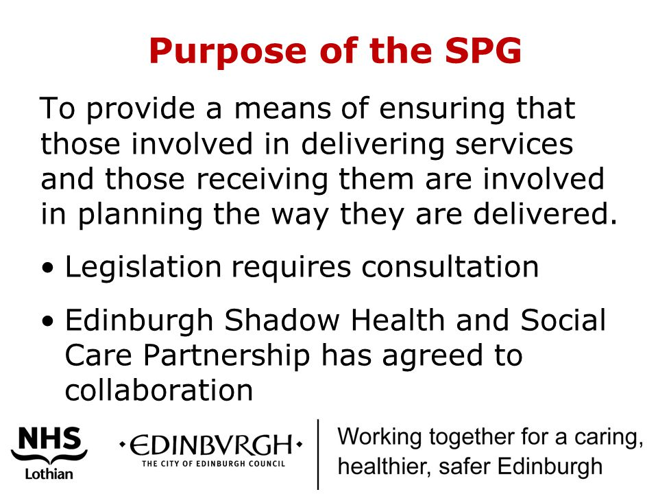 Purpose of the SPG To provide a means of ensuring that those involved in delivering services and those receiving them are involved in planning the way