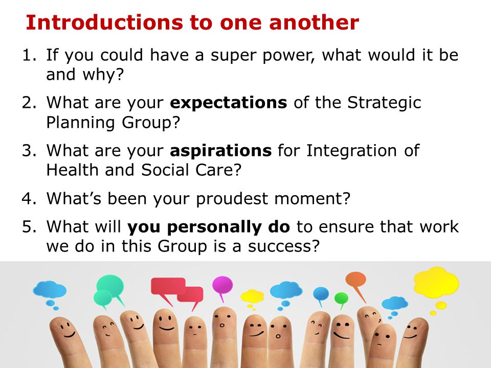 Introductions to one another 1.If you could have a super power, what would it be and why? 2.What are your expectations of the Strategic Planning Group