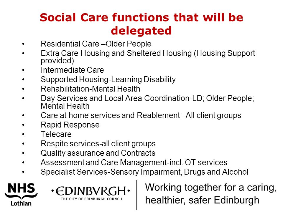 Social Care functions that will be delegated Residential Care –Older People Extra Care Housing and Sheltered Housing (Housing Support provided) Interm