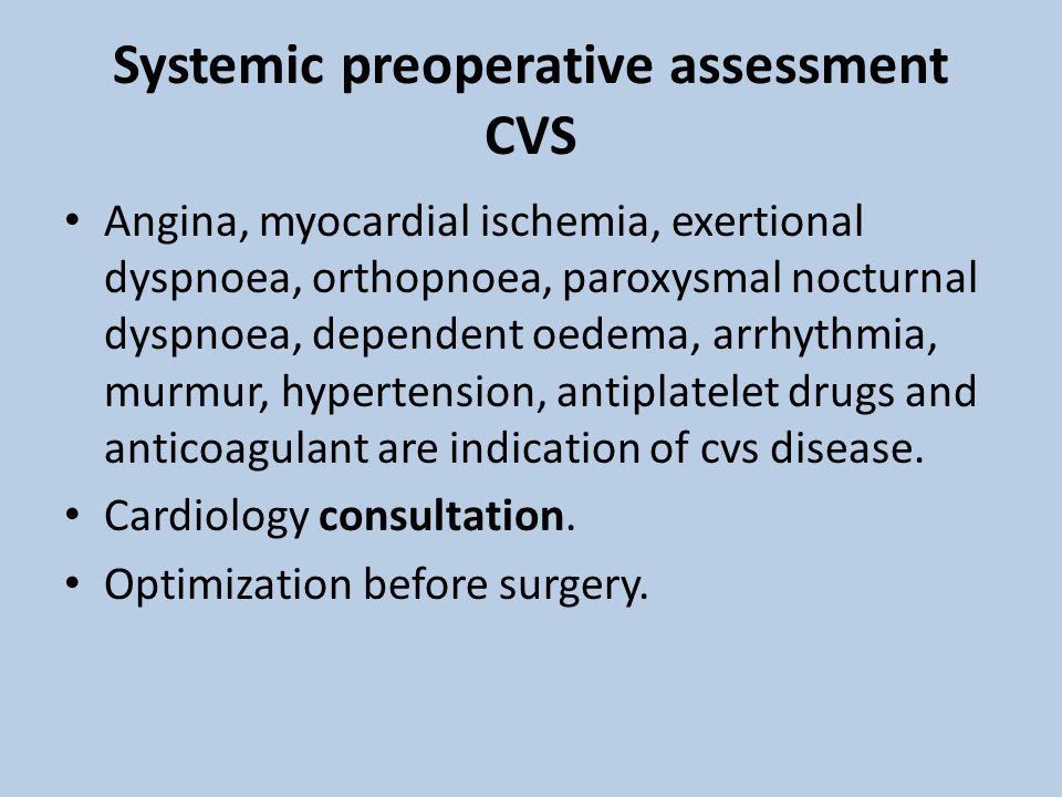 Systemic preoperative assessment CVS Angina, myocardial ischemia, exertional dyspnoea, orthopnoea, paroxysmal nocturnal dyspnoea, dependent oedema, arrhythmia, murmur, hypertension, antiplatelet drugs and anticoagulant are indication of cvs disease.