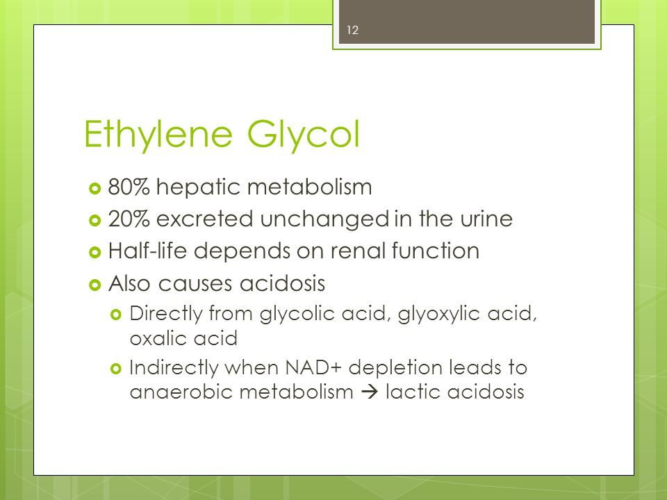 Ethylene Glycol  80% hepatic metabolism  20% excreted unchanged in the urine  Half-life depends on renal function  Also causes acidosis  Directly from glycolic acid, glyoxylic acid, oxalic acid  Indirectly when NAD+ depletion leads to anaerobic metabolism  lactic acidosis 12