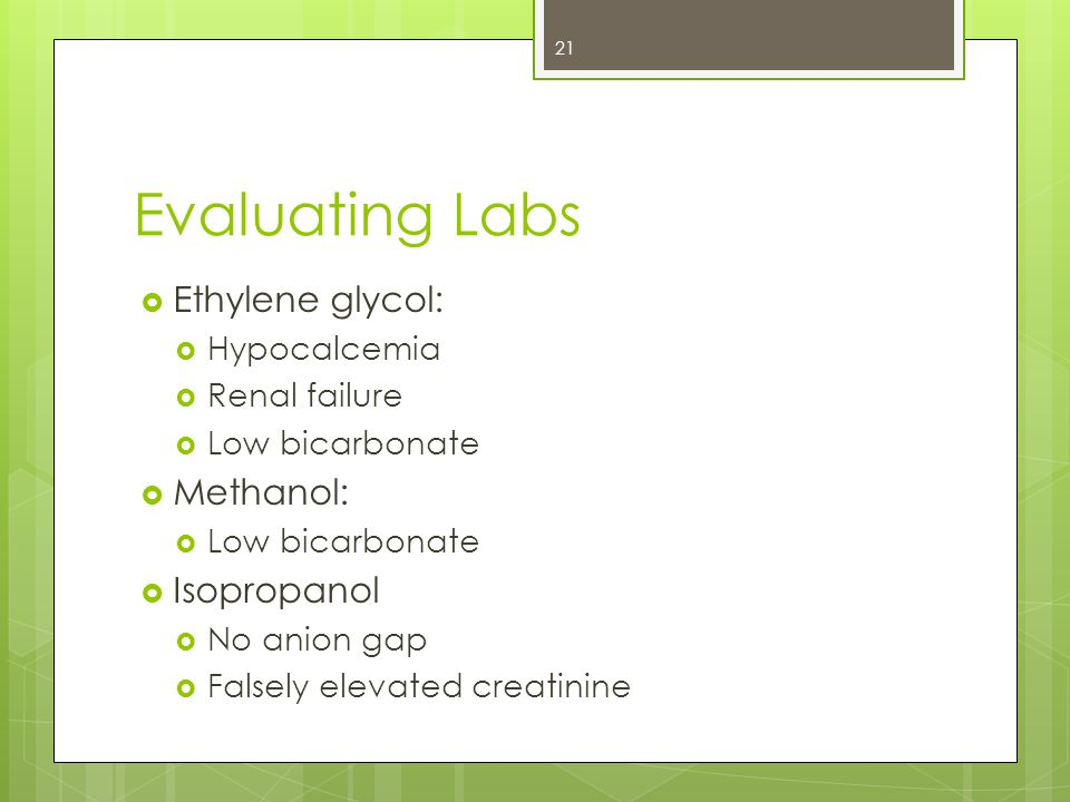 Evaluating Labs  Ethylene glycol:  Hypocalcemia  Renal failure  Low bicarbonate  Methanol:  Low bicarbonate  Isopropanol  No anion gap  Falsely elevated creatinine 21