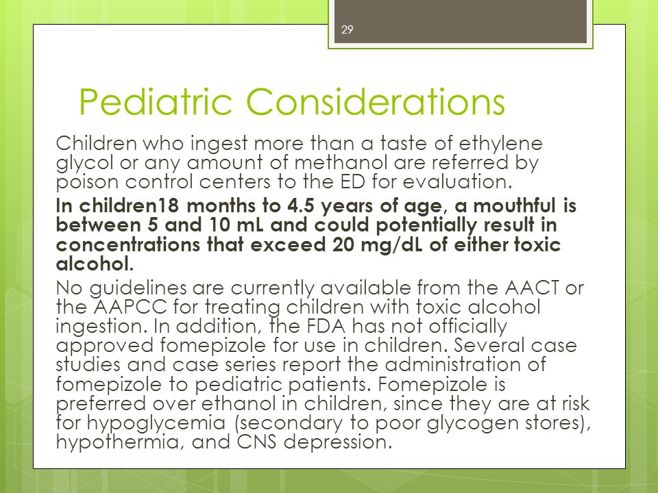 Pediatric Considerations Children who ingest more than a taste of ethylene glycol or any amount of methanol are referred by poison control centers to the ED for evaluation.