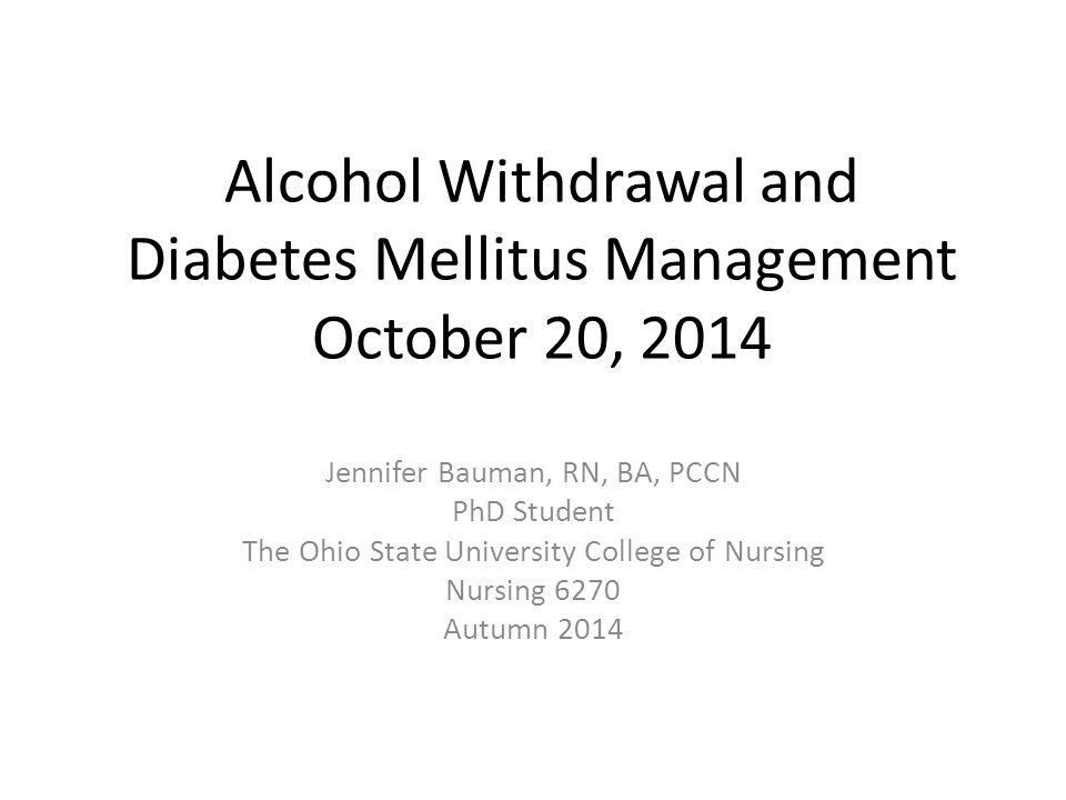 Alcohol Withdrawal and Diabetes Mellitus Management October 20, 2014 Jennifer Bauman, RN, BA, PCCN PhD Student The Ohio State University College of Nursing Nursing 6270 Autumn 2014