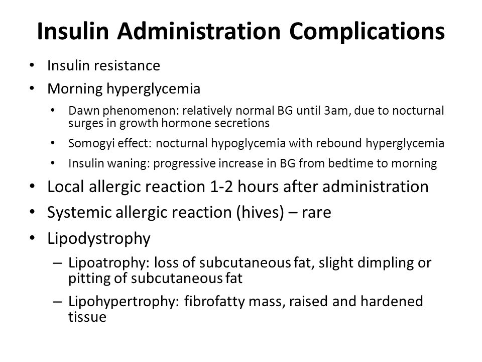 Insulin Administration Complications Insulin resistance Morning hyperglycemia Dawn phenomenon: relatively normal BG until 3am, due to nocturnal surges in growth hormone secretions Somogyi effect: nocturnal hypoglycemia with rebound hyperglycemia Insulin waning: progressive increase in BG from bedtime to morning Local allergic reaction 1-2 hours after administration Systemic allergic reaction (hives) – rare Lipodystrophy – Lipoatrophy: loss of subcutaneous fat, slight dimpling or pitting of subcutaneous fat – Lipohypertrophy: fibrofatty mass, raised and hardened tissue