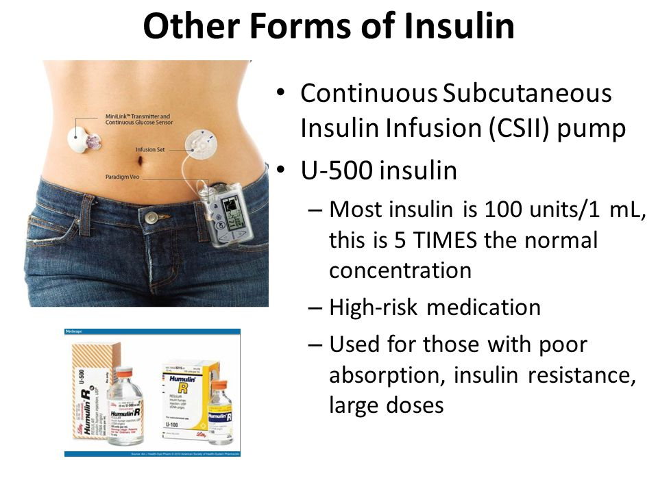 Other Forms of Insulin Continuous Subcutaneous Insulin Infusion (CSII) pump U-500 insulin – Most insulin is 100 units/1 mL, this is 5 TIMES the normal concentration – High-risk medication – Used for those with poor absorption, insulin resistance, large doses