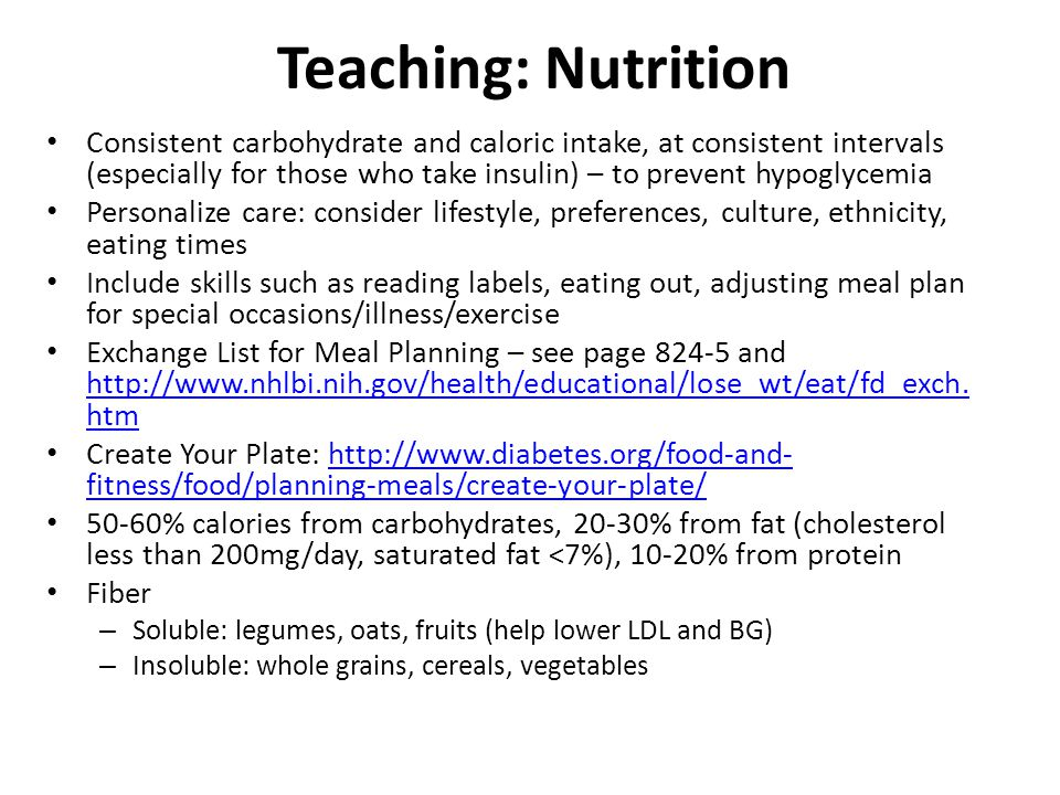 Teaching: Nutrition Consistent carbohydrate and caloric intake, at consistent intervals (especially for those who take insulin) – to prevent hypoglycemia Personalize care: consider lifestyle, preferences, culture, ethnicity, eating times Include skills such as reading labels, eating out, adjusting meal plan for special occasions/illness/exercise Exchange List for Meal Planning – see page 824-5 and http://www.nhlbi.nih.gov/health/educational/lose_wt/eat/fd_exch.
